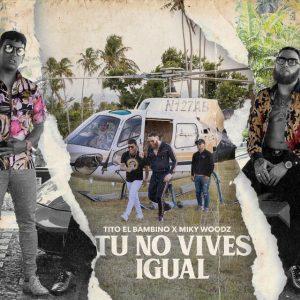 Tito El Bambino Ft. Miky Woodz – Tu No Vives Igual